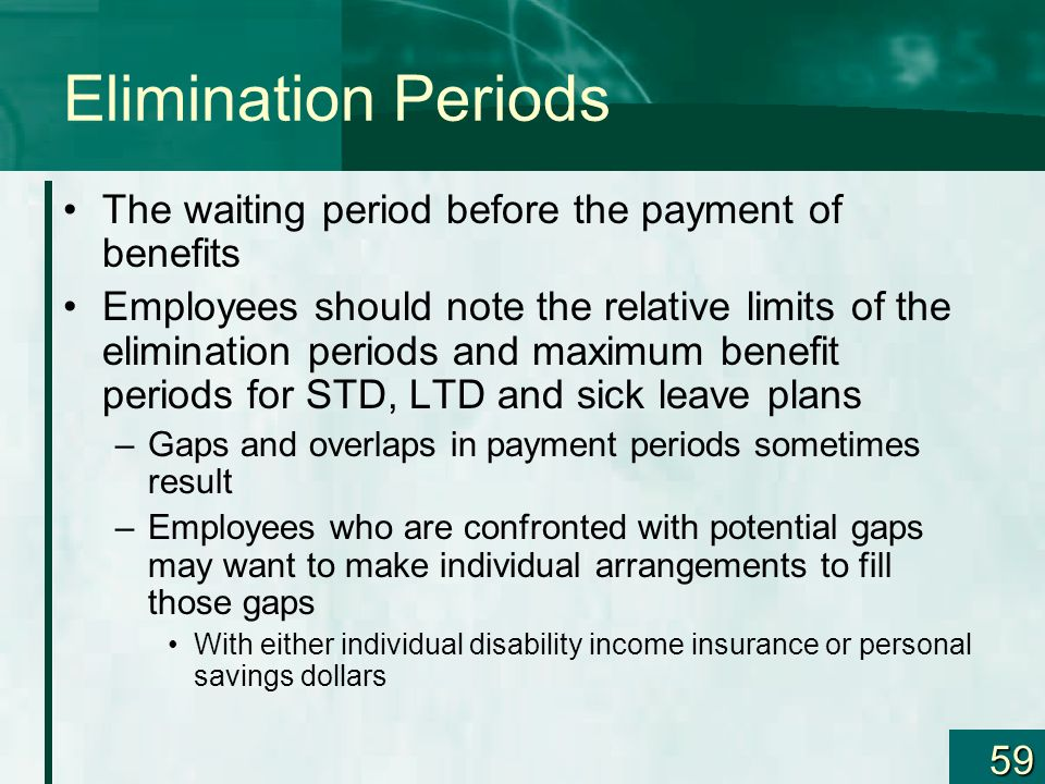 Elimination Periods The waiting period before the payment of benefits