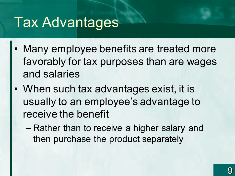 Tax Advantages Many employee benefits are treated more favorably for tax purposes than are wages and salaries.