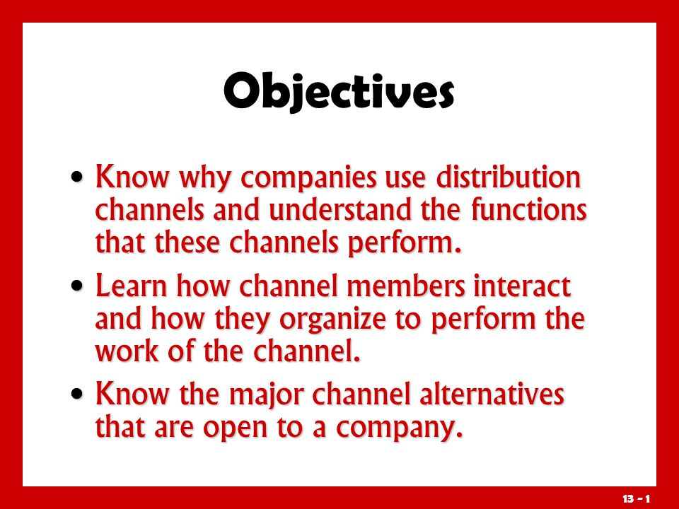 Objectives Know why companies use distribution channels and understand the functions that these channels perform.