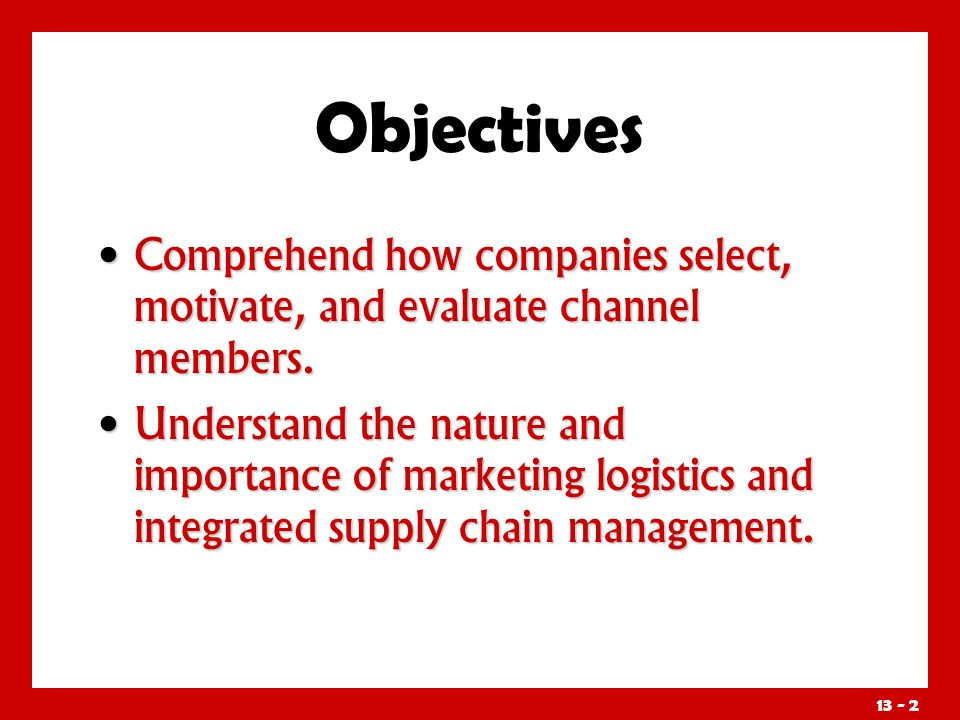 Objectives Comprehend how companies select, motivate, and evaluate channel members.