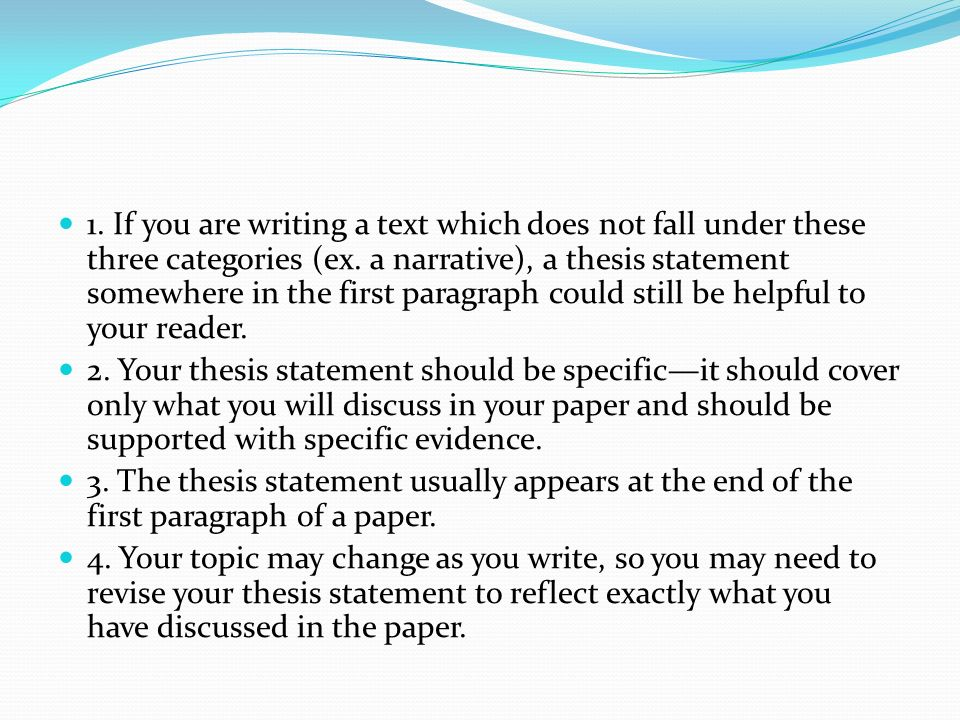 1. If you are writing a text which does not fall under these three categories (ex. a narrative), a thesis statement somewhere in the first paragraph could still be helpful to your reader.