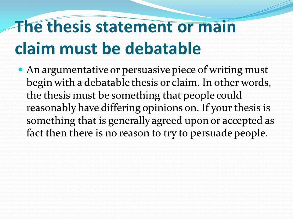 The thesis statement or main claim must be debatable
