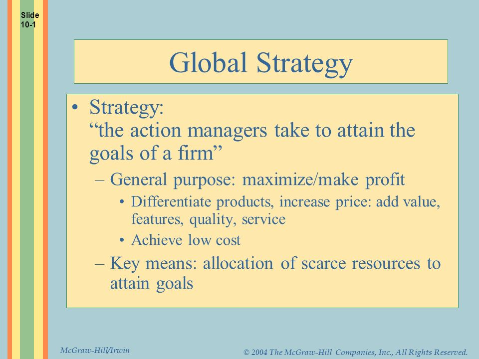 Slide 10-1 Global Strategy. Strategy: the action managers take to attain the goals of a firm General purpose: maximize/make profit.