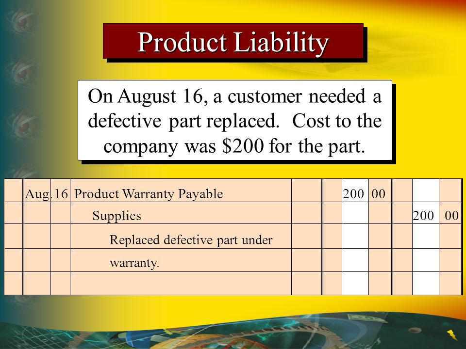 Product Liability On August 16, a customer needed a defective part replaced. Cost to the company was $200 for the part.