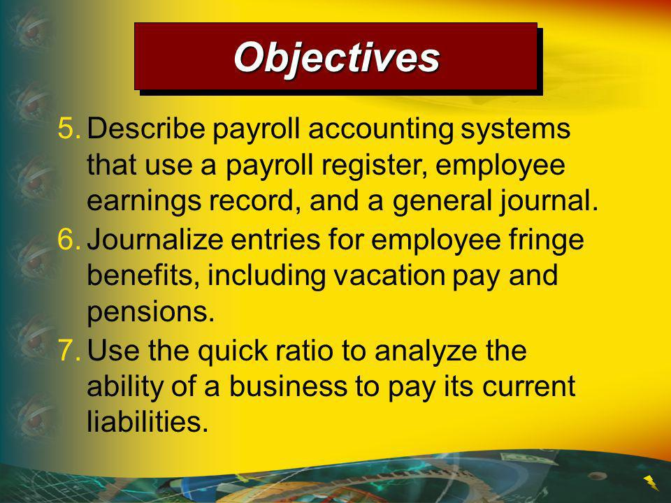 Objectives 5. Describe payroll accounting systems that use a payroll register, employee earnings record, and a general journal.