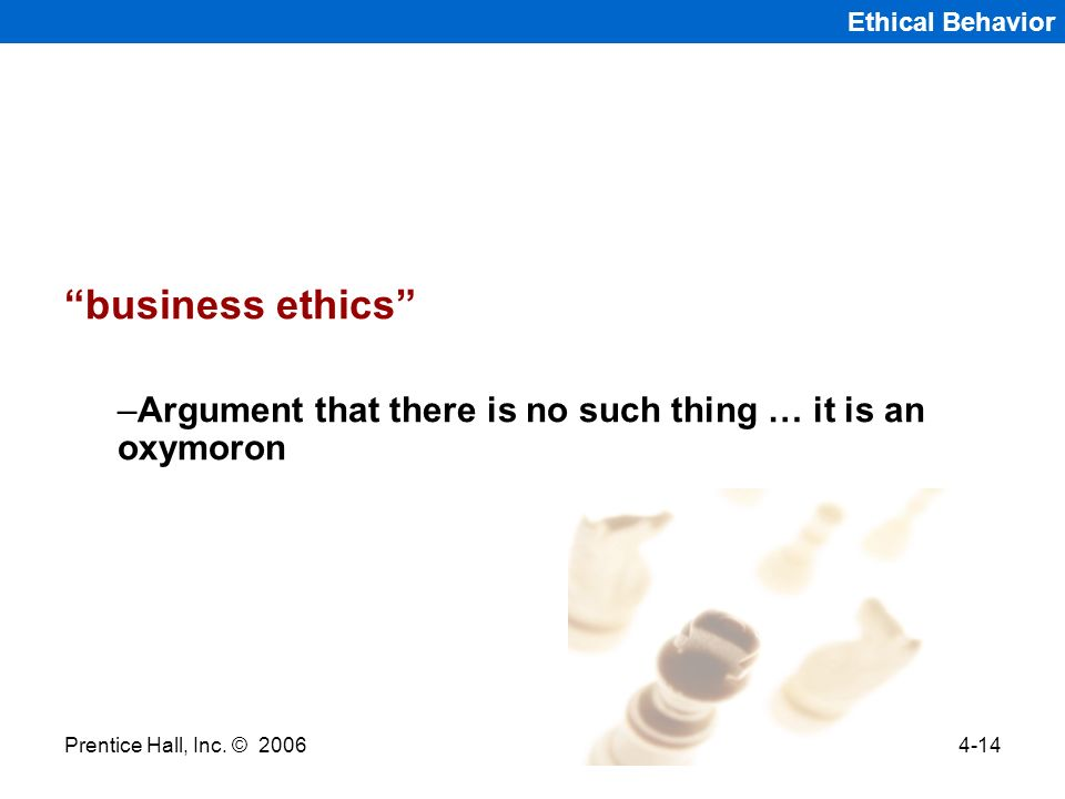 Ethical Behavior business ethics Argument that there is no such thing … it is an oxymoron. Prentice Hall, Inc. © 2006.