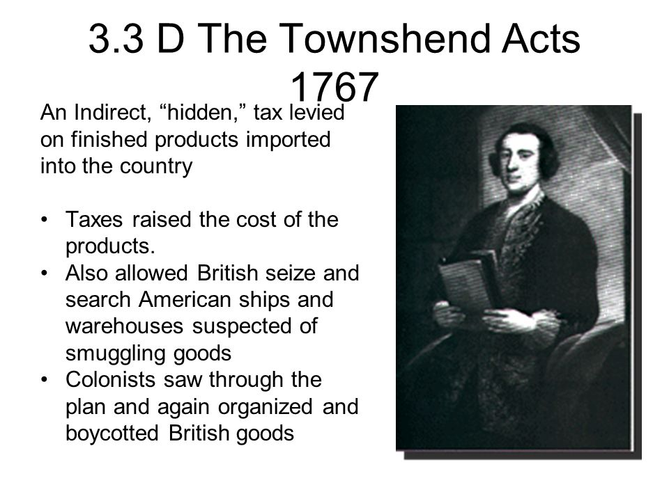 3.3 D The Townshend Acts 1767 An Indirect, hidden, tax levied on finished products imported into the country.