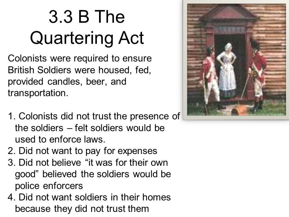 3.3 B The Quartering Act Colonists were required to ensure British Soldiers were housed, fed, provided candles, beer, and transportation.