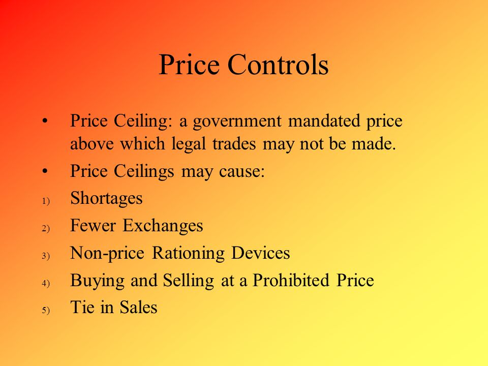 Price Controls Price Ceiling: a government mandated price above which legal trades may not be made.