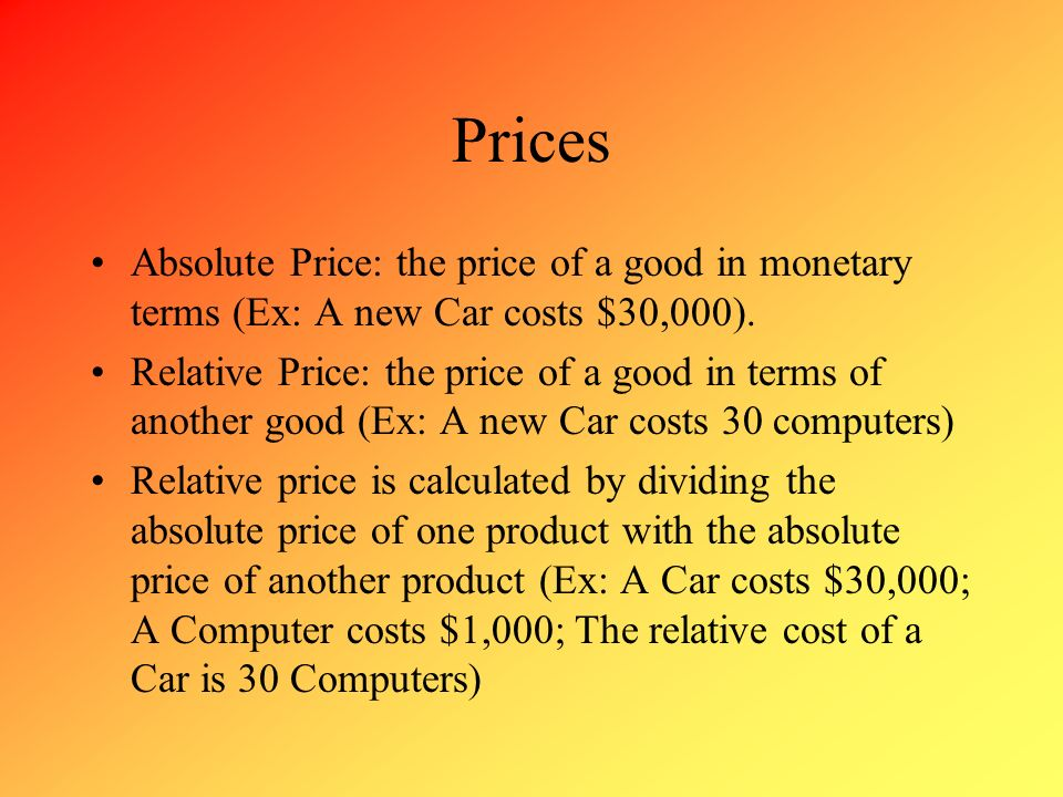 Prices Absolute Price: the price of a good in monetary terms (Ex: A new Car costs $30,000).