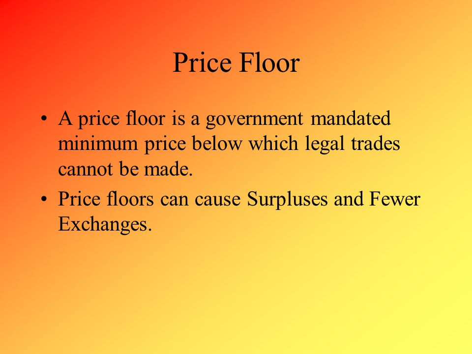 Price Floor A price floor is a government mandated minimum price below which legal trades cannot be made.