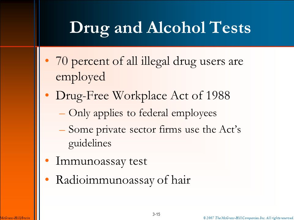 Drug and Alcohol Tests 70 percent of all illegal drug users are employed. Drug-Free Workplace Act of 1988.