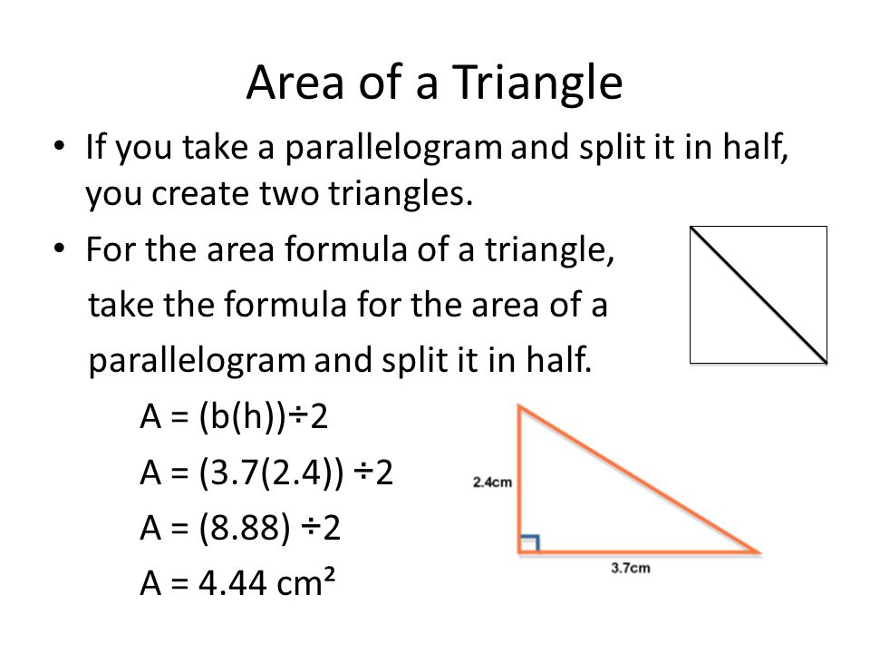 Area of a Triangle If you take a parallelogram and split it in half, you create two triangles. For the area formula of a triangle,