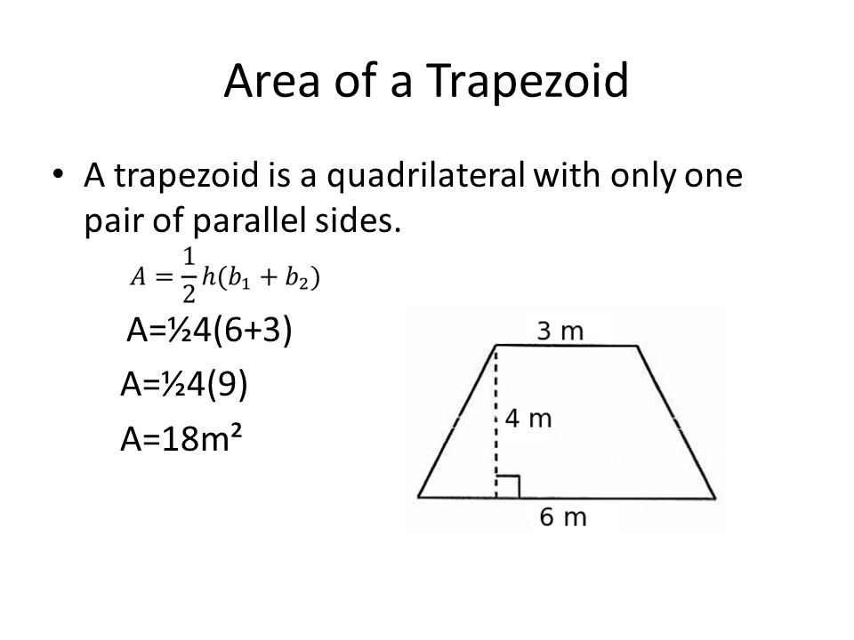 Area of a Trapezoid A trapezoid is a quadrilateral with only one pair of parallel sides. A=½4(6+3)