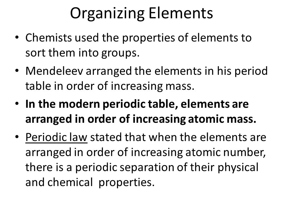 Organizing Elements Chemists used the properties of elements to sort them into groups.