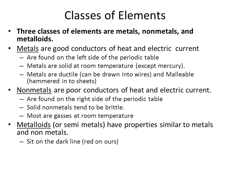 Classes of Elements Three classes of elements are metals, nonmetals, and metalloids. Metals are good conductors of heat and electric current.