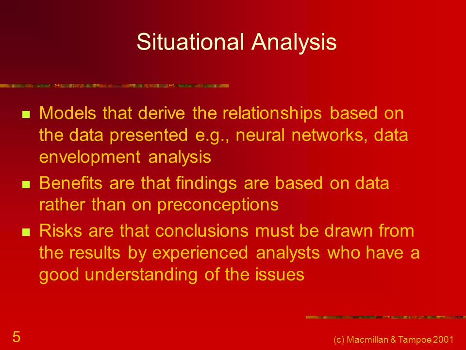 Situational Analysis Models that derive the relationships based on the data presented e.g., neural networks, data envelopment analysis.