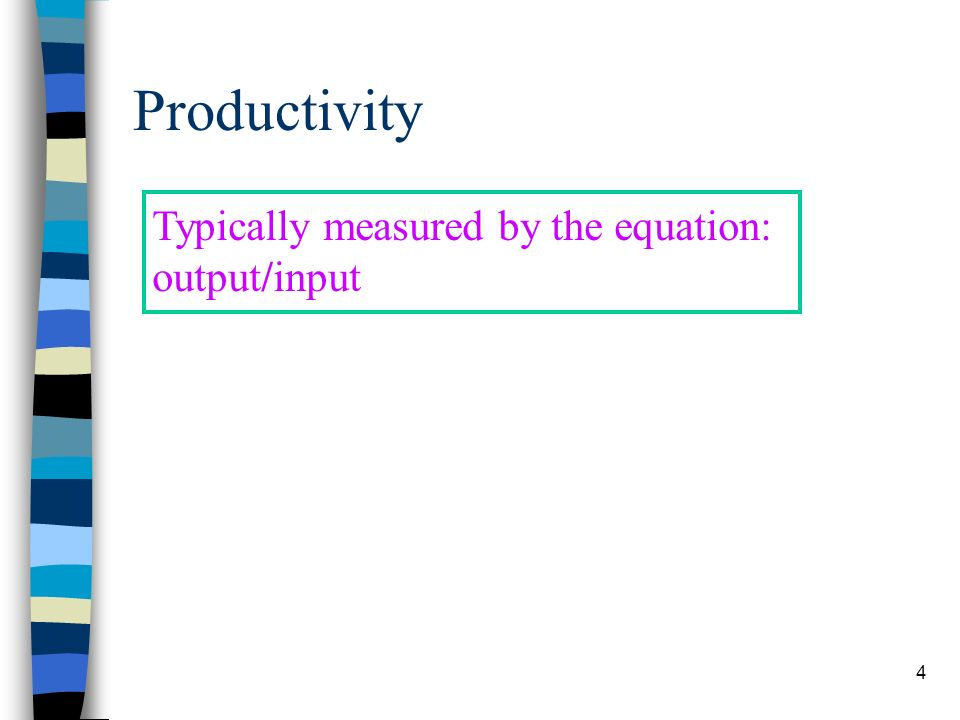 Productivity Typically measured by the equation: output/input