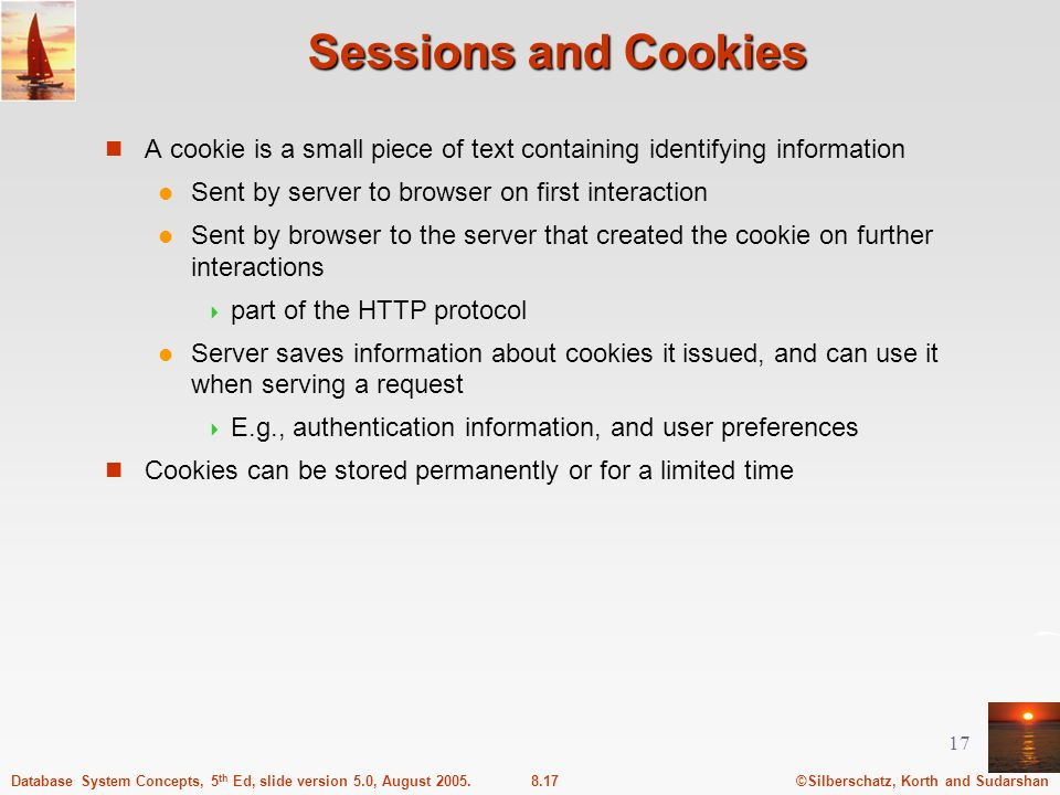 Sessions and Cookies A cookie is a small piece of text containing identifying information. Sent by server to browser on first interaction.