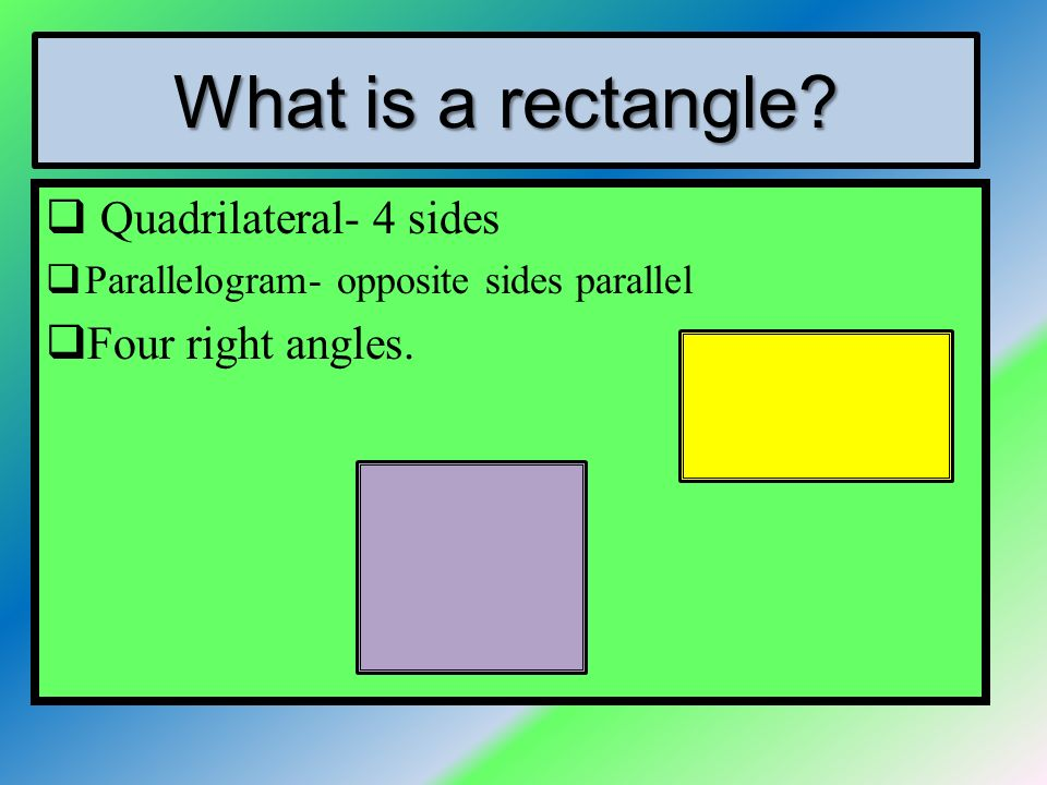 What is a rectangle Quadrilateral- 4 sides Four right angles.