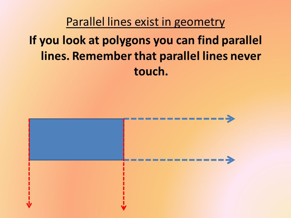 Parallel lines exist in geometry If you look at polygons you can find parallel lines.