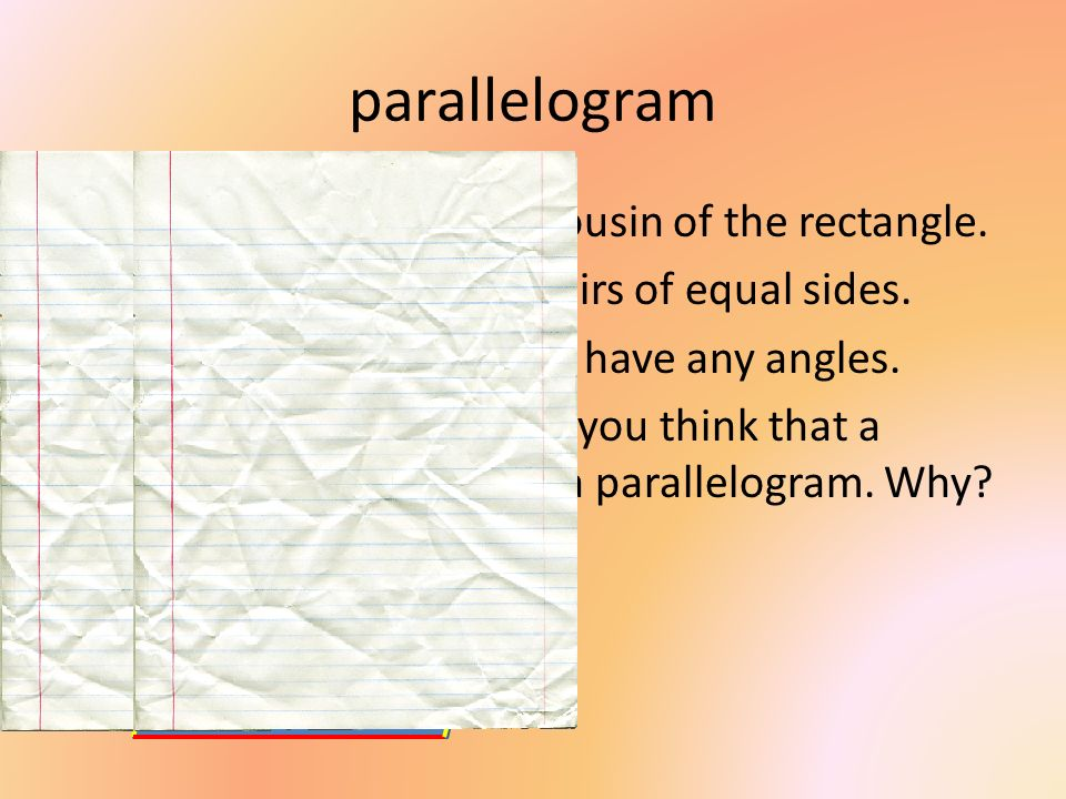 parallelogram The parallelogram is the cousin of the rectangle.