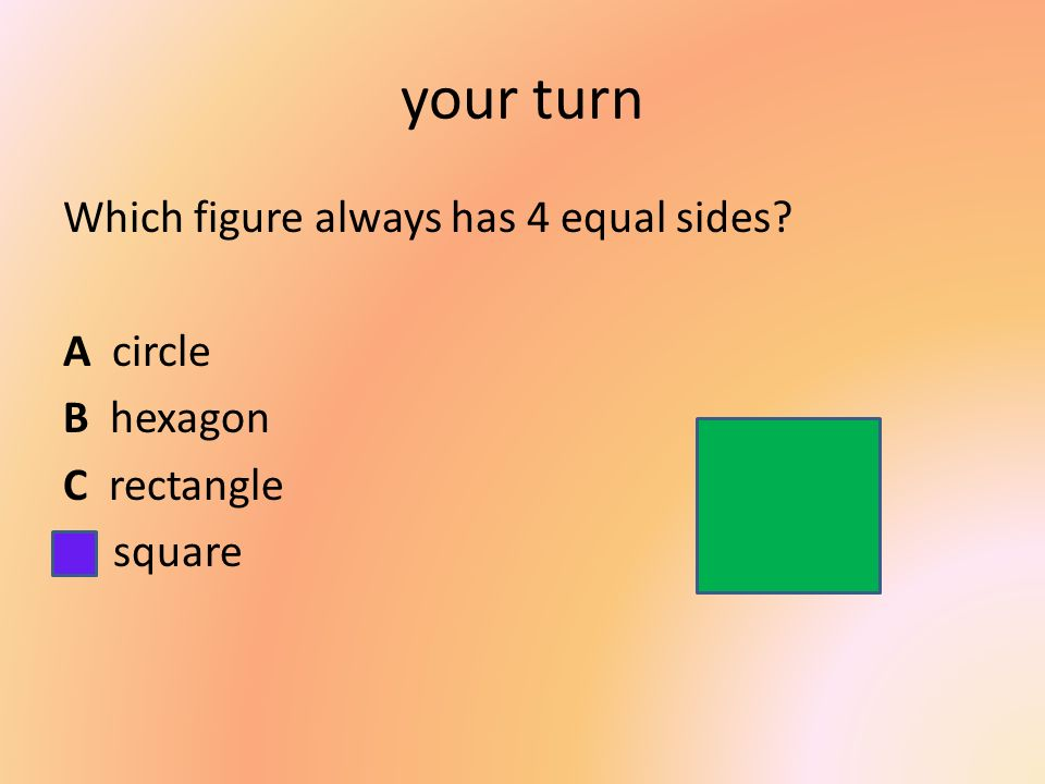your turn Which figure always has 4 equal sides A circle B hexagon C rectangle D square