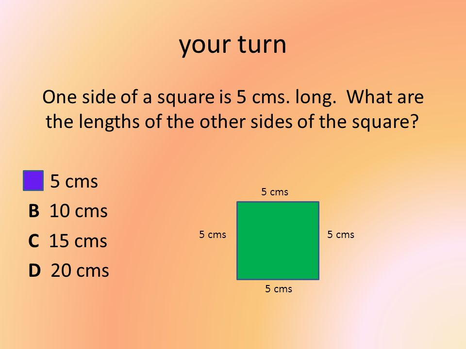 your turn One side of a square is 5 cms. long. What are the lengths of the other sides of the square A 5 cms B 10 cms C 15 cms D 20 cms