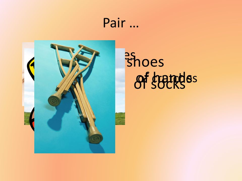 Pair … of eyes of shoes of hands of crutches of socks