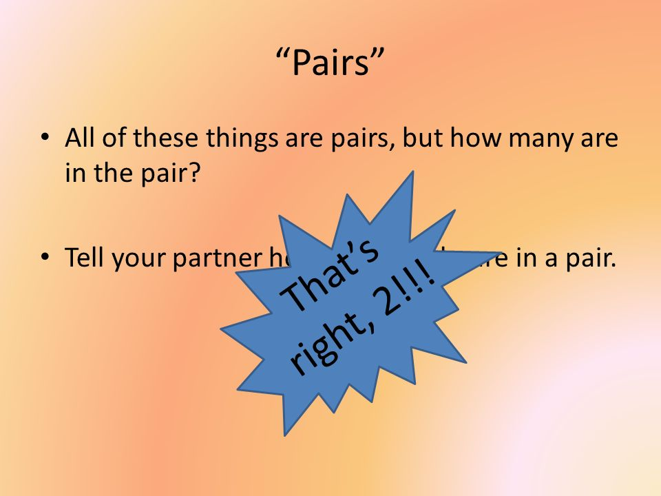 Pairs All of these things are pairs, but how many are in the pair Tell your partner how many socks are in a pair.