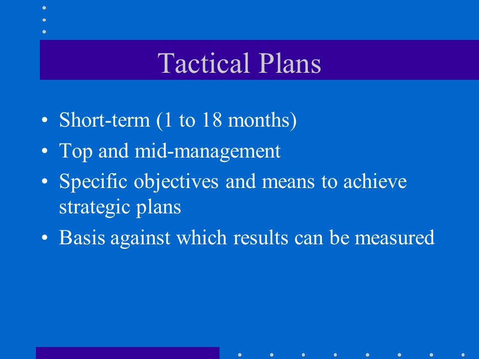 Tactical Plans Short-term (1 to 18 months) Top and mid-management