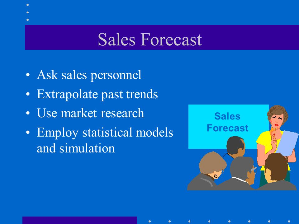 Sales Forecast Ask sales personnel Extrapolate past trends