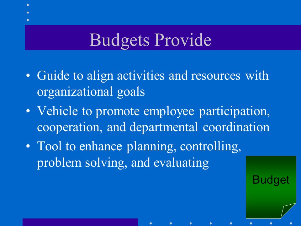 Budgets Provide Guide to align activities and resources with organizational goals.