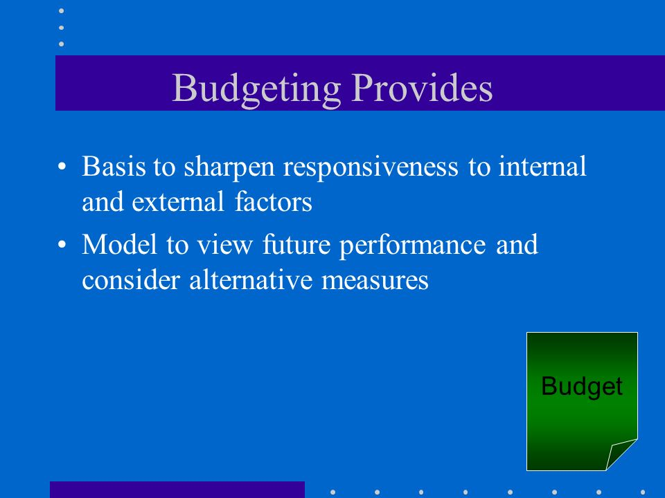 Budgeting ProvidesBasis to sharpen responsiveness to internal and external factors.