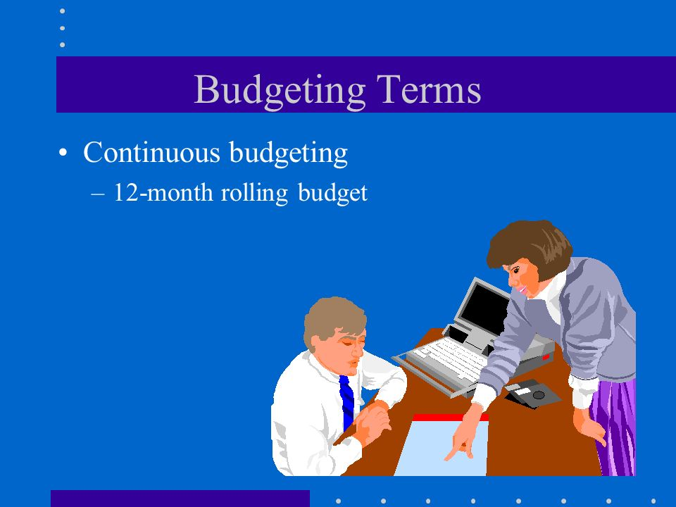 Budgeting Terms Continuous budgeting 12-month rolling budget
