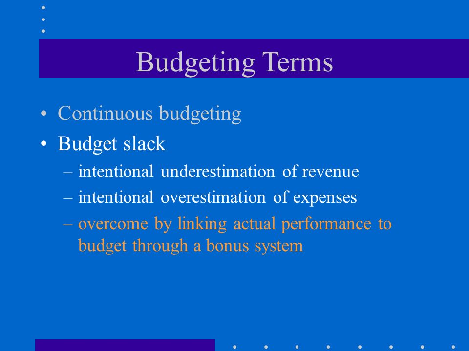 Budgeting Terms Continuous budgeting Budget slack