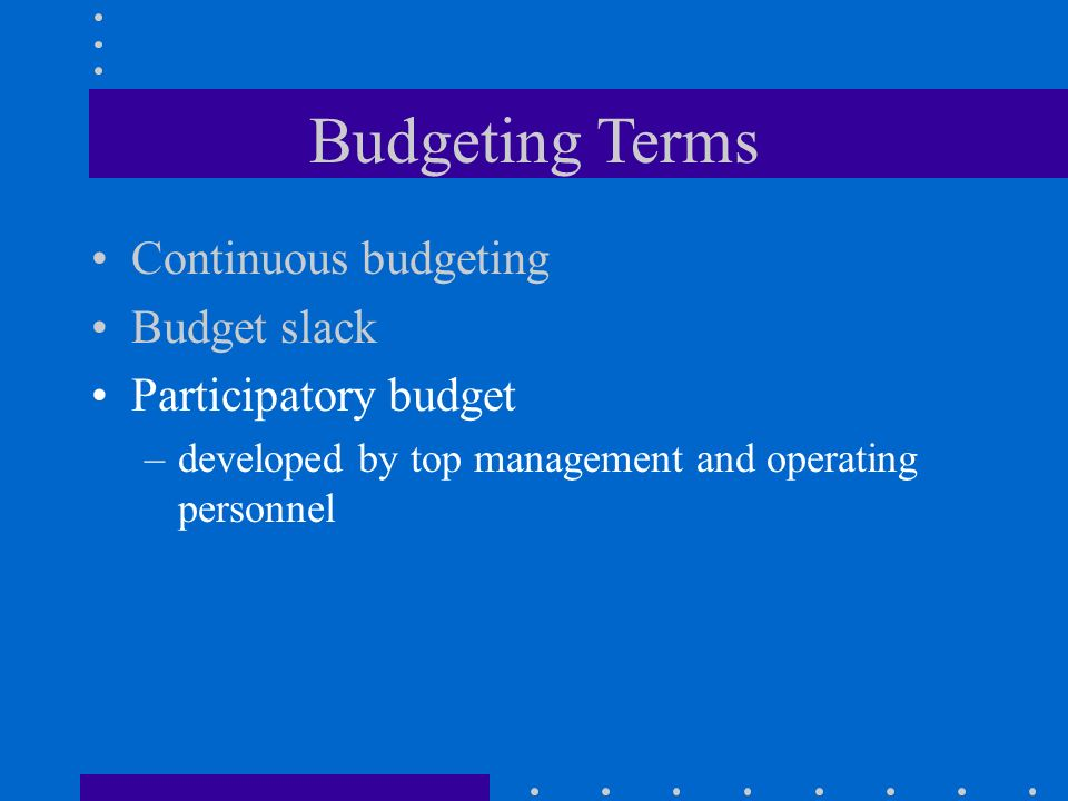 Budgeting Terms Continuous budgeting Budget slack Participatory budget