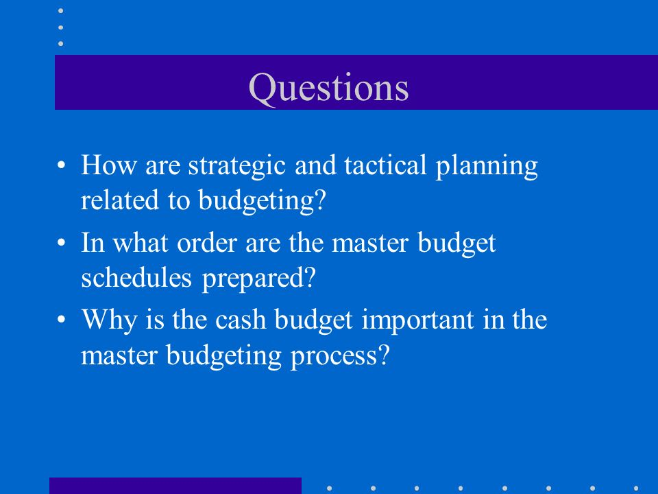Questions How are strategic and tactical planning related to budgeting In what order are the master budget schedules prepared