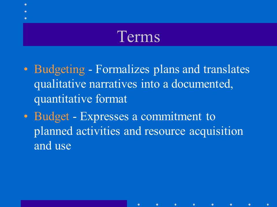 Terms Budgeting - Formalizes plans and translates qualitative narratives into a documented, quantitative format.