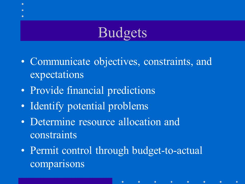 Budgets Communicate objectives, constraints, and expectations