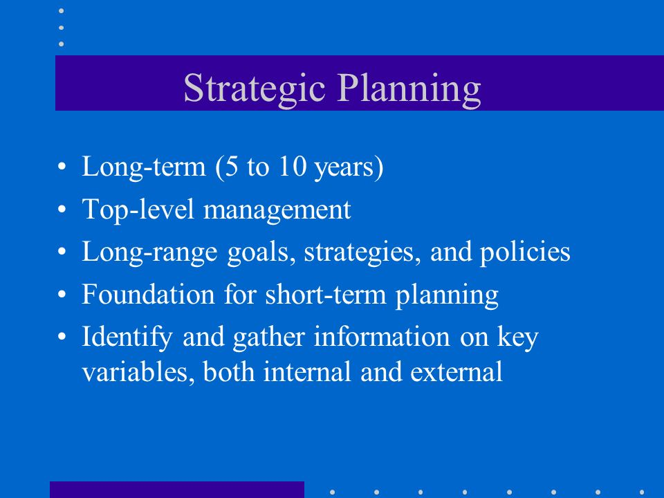 Strategic Planning Long-term (5 to 10 years) Top-level management