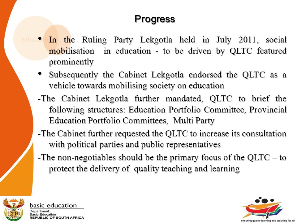 Progress In the Ruling Party Lekgotla held in July 2011, social mobilisation in education - to be driven by QLTC featured prominently.