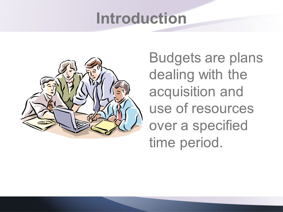 Introduction Budgets are plans dealing with the acquisition and use of resources over a specified time period.