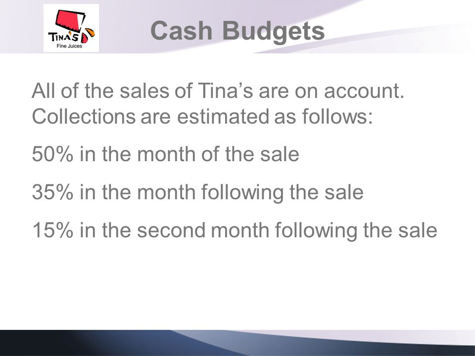 Cash Budgets All of the sales of Tina's are on account. Collections are estimated as follows: 50% in the month of the sale.
