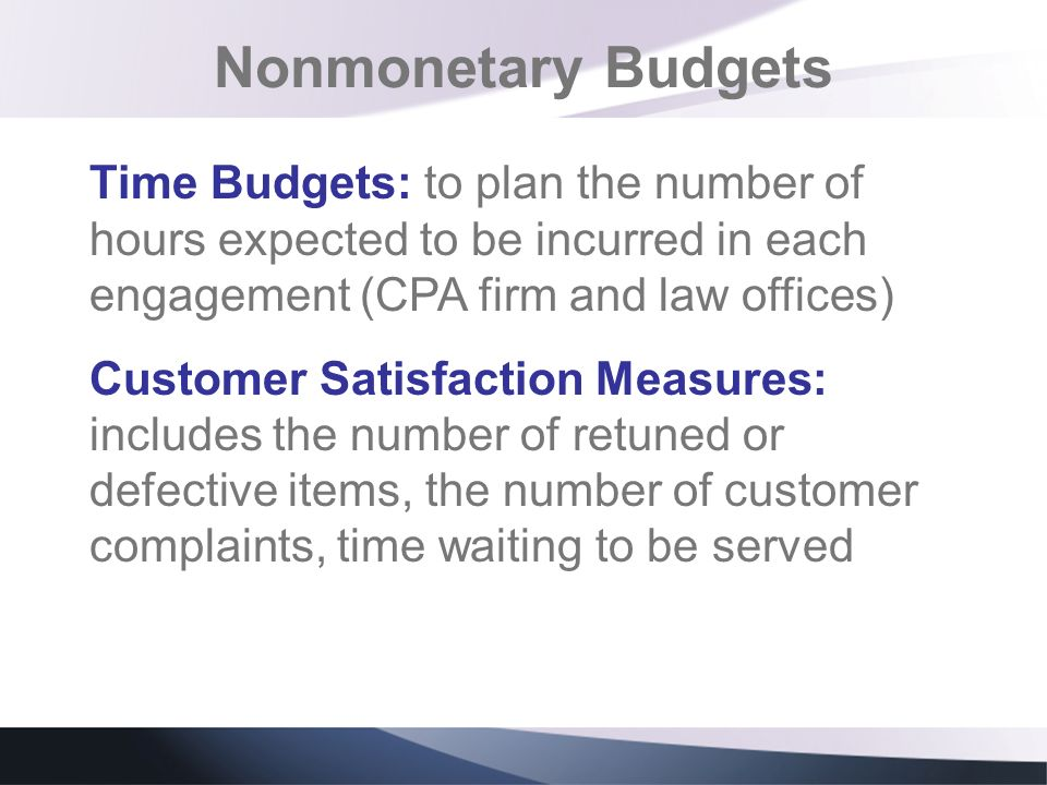 Nonmonetary Budgets Time Budgets: to plan the number of hours expected to be incurred in each engagement (CPA firm and law offices)