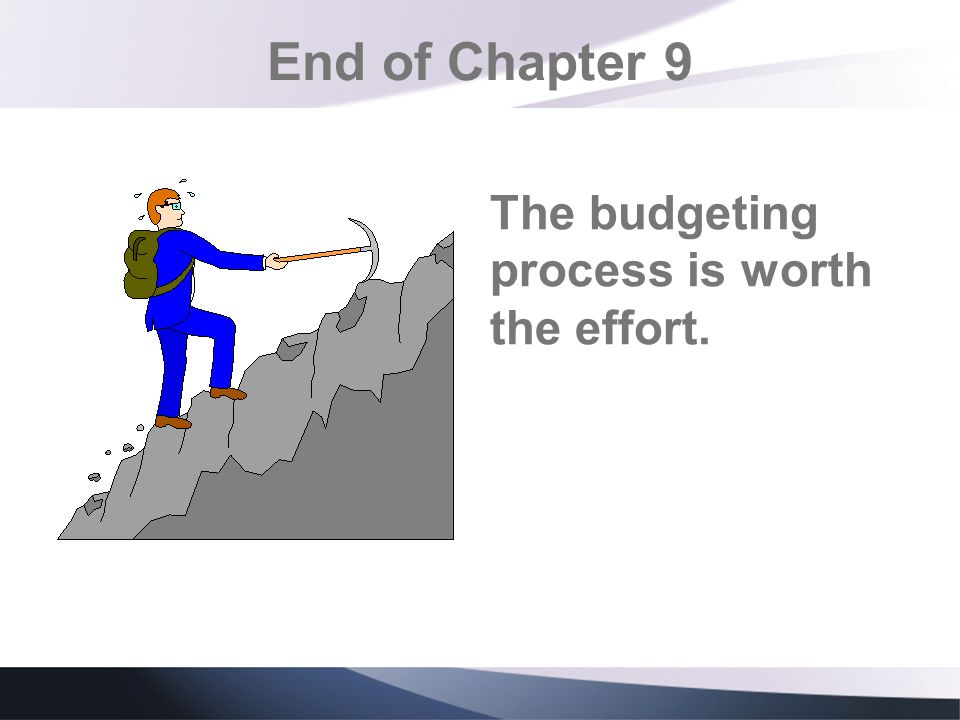 End of Chapter 9 The budgeting process is worth the effort.