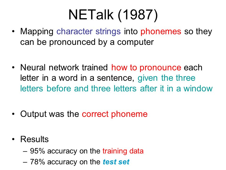 NETalk (1987) Mapping character strings into phonemes so they can be pronounced by a computer.