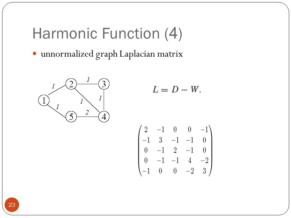 Harmonic Function (4) unnormalized graph Laplacian matrix