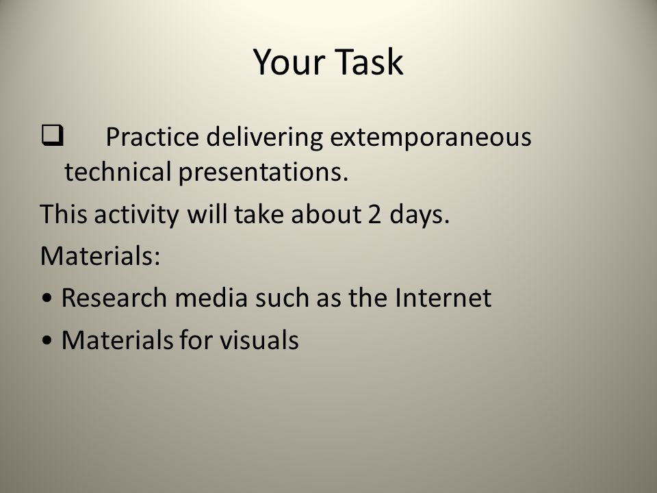 Your Task Practice delivering extemporaneous technical presentations.