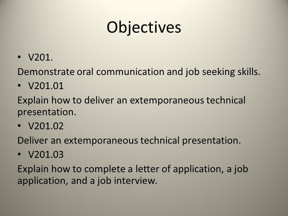 Objectives V201. Demonstrate oral communication and job seeking skills. V Explain how to deliver an extemporaneous technical presentation.
